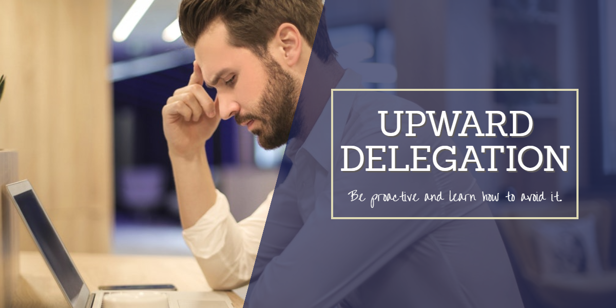 Upward Delegation - Upward Delegation - be proactive and learn to avoid it
