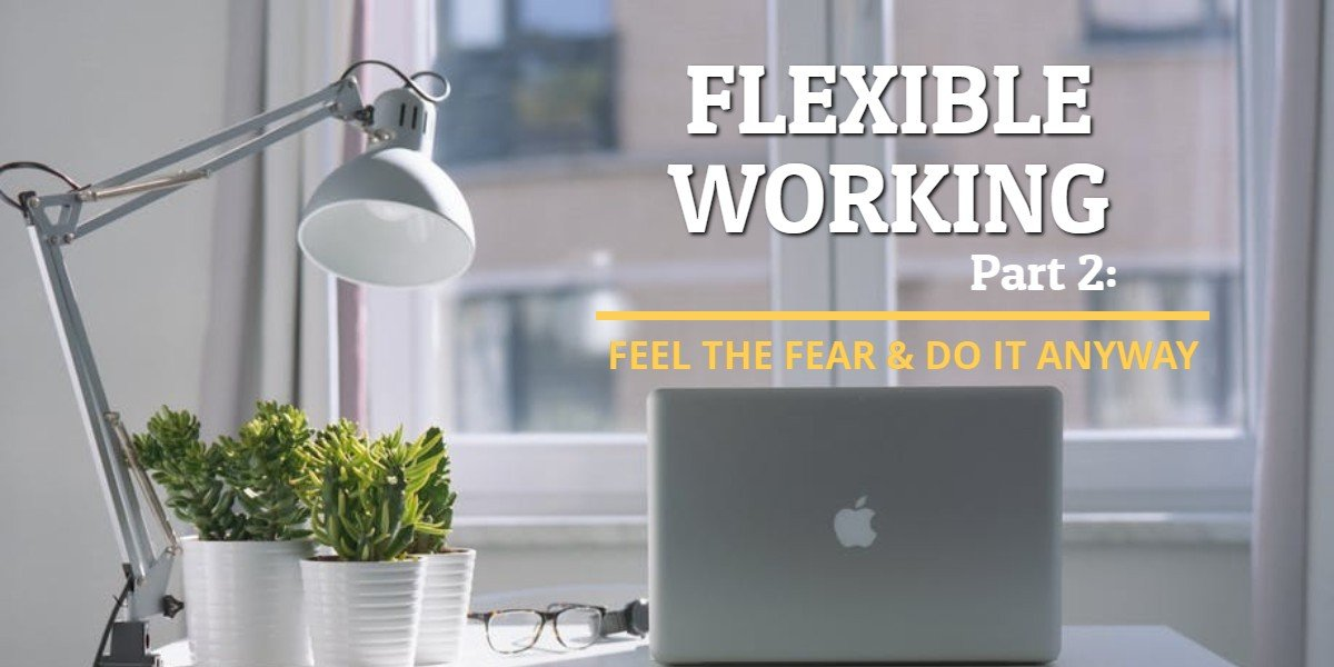 Flexible Working Part 2: Feel the fear and do it anyway